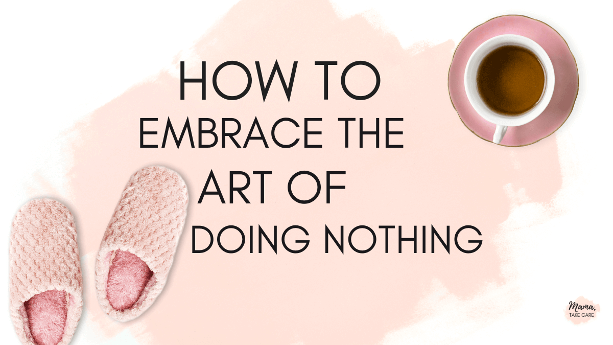 How to Embrace the Art of Doing Nothing