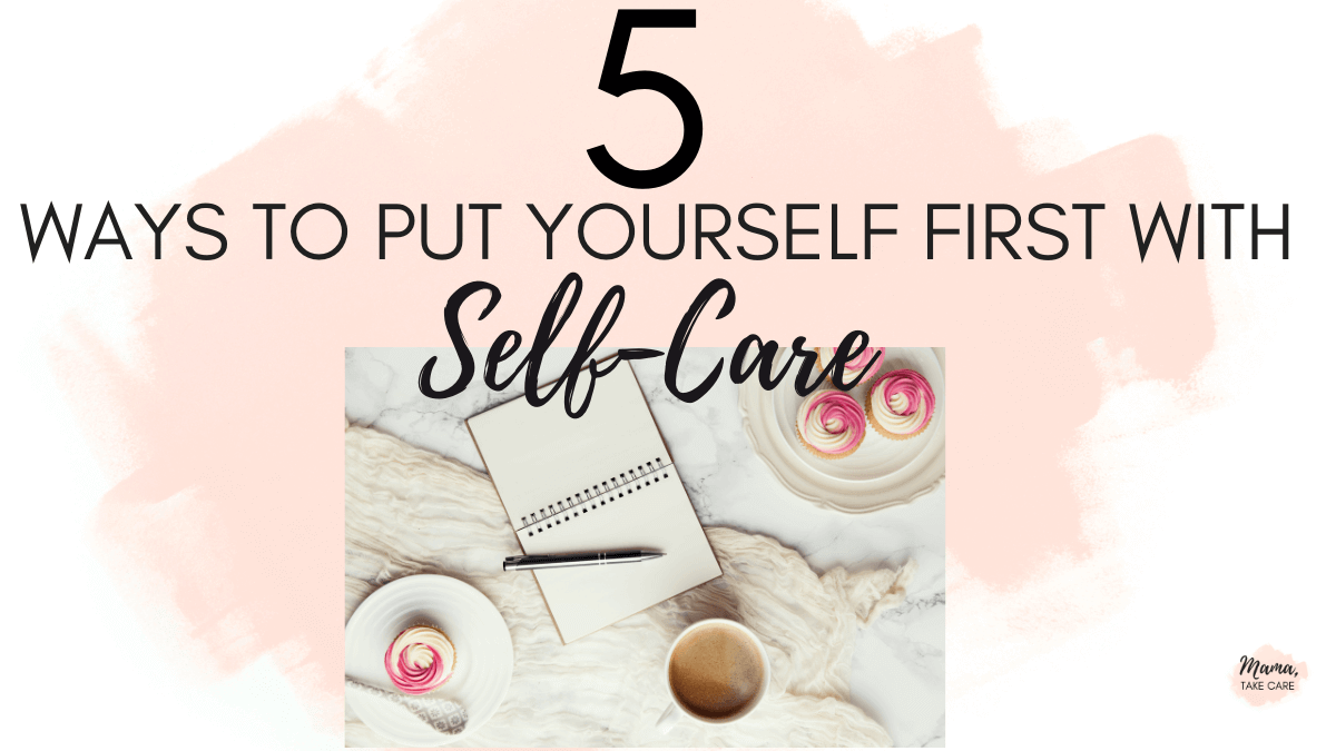 5 Ways to Put Yourself First As a Mom Using Self-Care