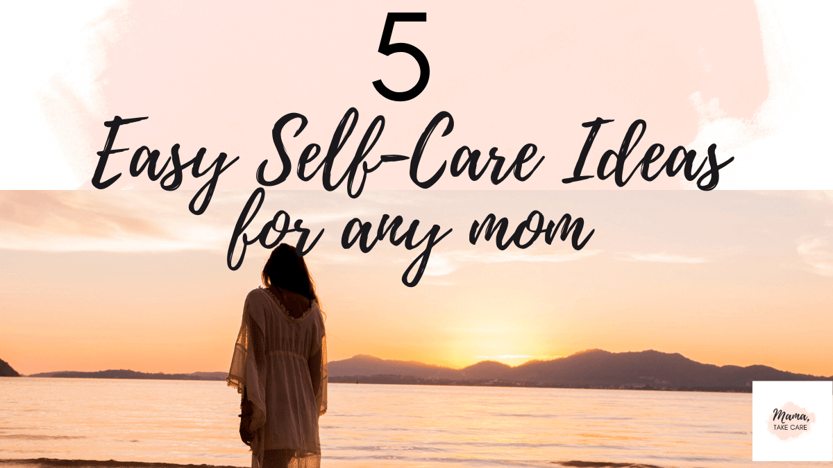 5 Easy Self-Care Ideas For Any Mom