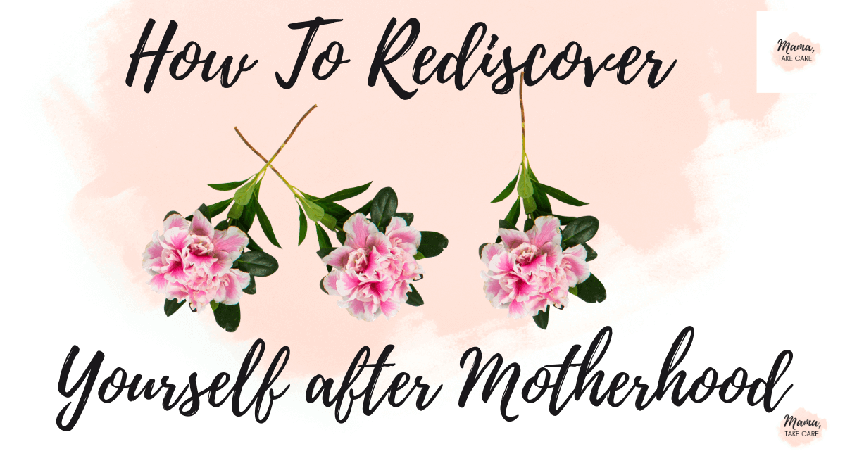 How to Rediscover Yourself After Motherhood