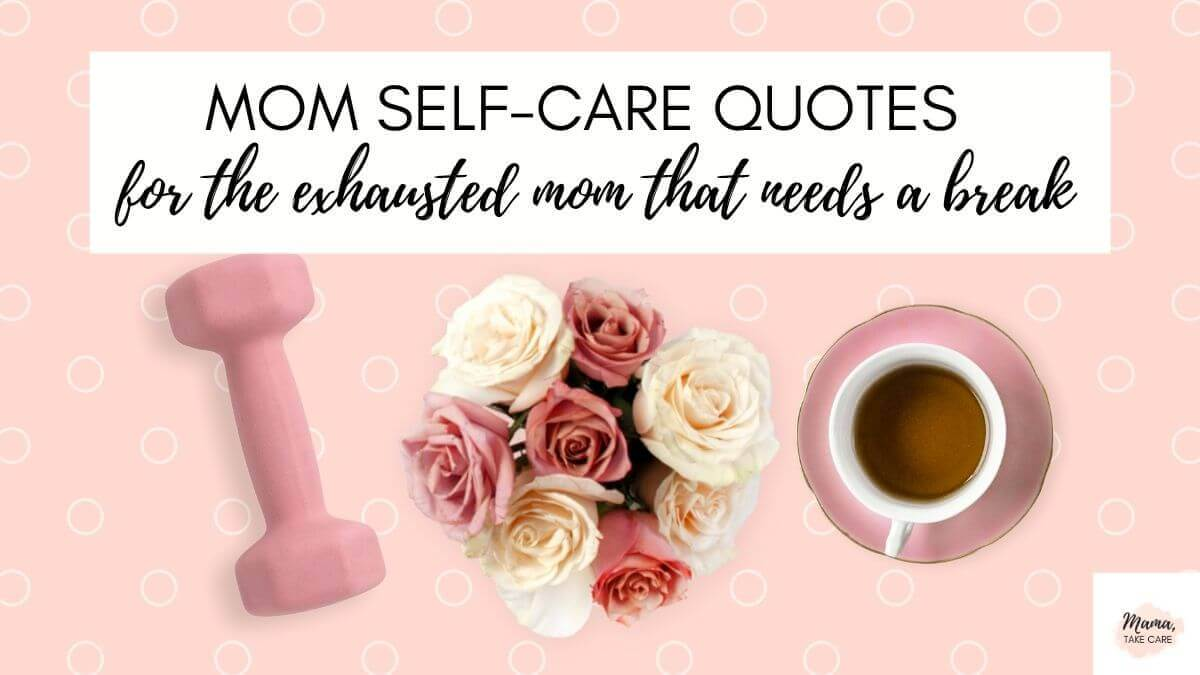 Mom Self-Care Quotes, for the exhausted mom that needs a break